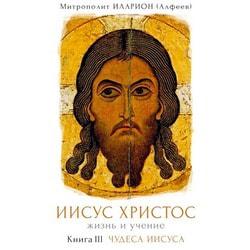 Иисус Христос. Жизнь и учение. Книга III. Чудеса Иисуса. Митрополит Волоколамский Иларион