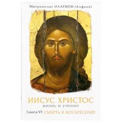 Иисус Христос. Жизнь и учение. Книга VI. Смерть и Воскресение. Митрополит Волоколамский Иларион