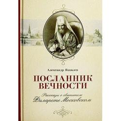 Посланник вечности. Рассказы о святителе Филарете Московском. Яковлев А.И.